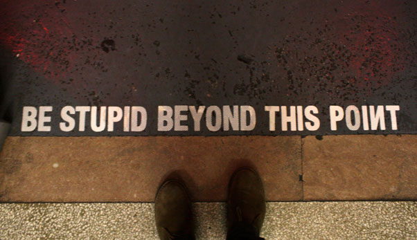 be stupid beyond this point